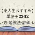 【東大生おすすめ】単語王2202の使い方・勉強法・評価・レベル