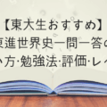 【東大生おすすめ】東進世界史一問一答の使い方・勉強法・評価・レベル【完全版】
