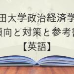 早稲田大学政治経済学部の傾向と対策と参考書【英語】