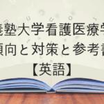 慶應義塾大学看護医療学部の傾向と対策と参考書【英語】