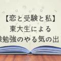 【恋と受験と私】東大生による受験勉強のやる気の出し方