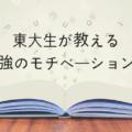 【東大生が教える】受験勉強のモチベーション維持法