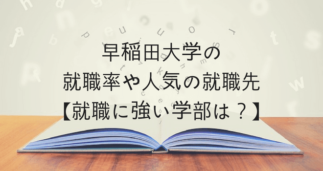 早稲田大学の就職率や人気の就職先【就職に強い学部は?】